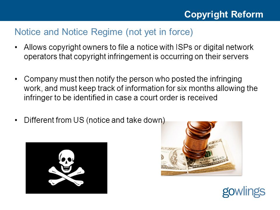 Copyright Reform Notice and Notice Regime (not yet in force) Allows copyright owners to file a notice with ISPs or digital network operators that copyright infringement is occurring on their servers Company must then notify the person who posted the infringing work, and must keep track of information for six months allowing the infringer to be identified in case a court order is received Different from US (notice and take down)