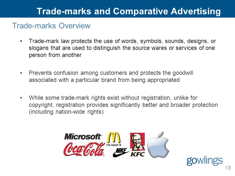 13 Trade-marks and Comparative Advertising Trade-marks Overview Trade-mark law protects the use of words, symbols, sounds, designs, or slogans that are used to distinguish the source wares or services of one person from another Prevents confusion among customers and protects the goodwill associated with a particular brand from being appropriated While some trade-mark rights exist without registration, unlike for copyright, registration provides significantly better and broader protection (including nation-wide rights)