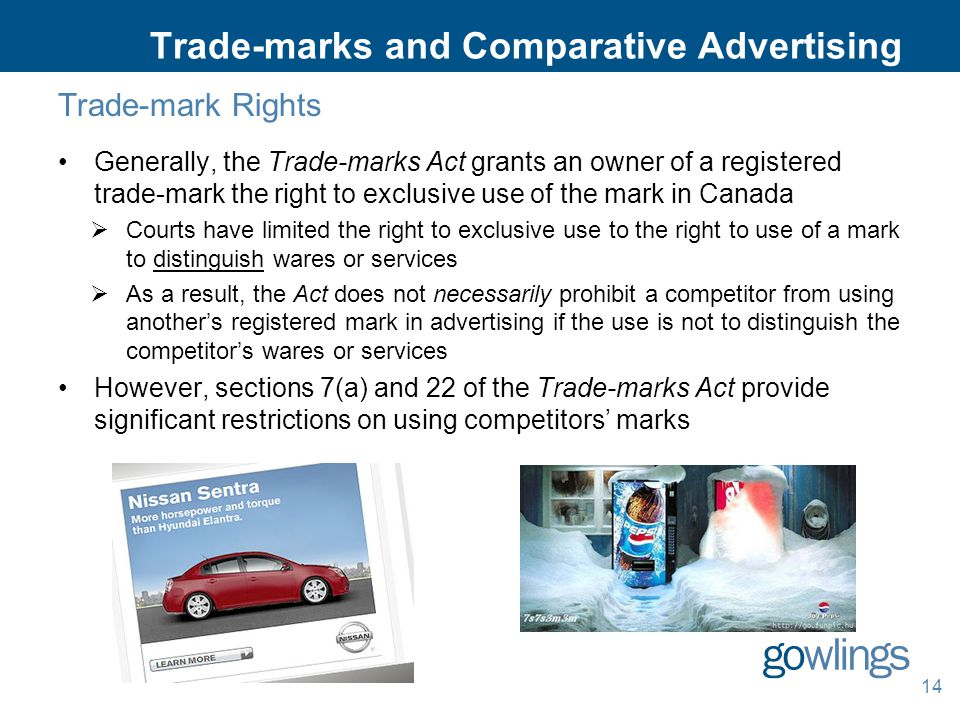 14 Trade-marks and Comparative Advertising Trade-mark Rights Generally, the Trade-marks Act grants an owner of a registered trade-mark the right to exclusive use of the mark in Canada  Courts have limited the right to exclusive use to the right to use of a mark to distinguish wares or services  As a result, the Act does not necessarily prohibit a competitor from using another's registered mark in advertising if the use is not to distinguish the competitor's wares or services However, sections 7(a) and 22 of the Trade-marks Act provide significant restrictions on using competitors' marks