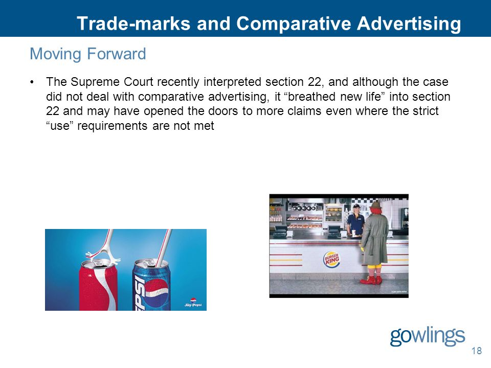 Trade-marks and Comparative Advertising Moving Forward The Supreme Court recently interpreted section 22, and although the case did not deal with comparative advertising, it breathed new life into section 22 and may have opened the doors to more claims even where the strict use requirements are not met 18