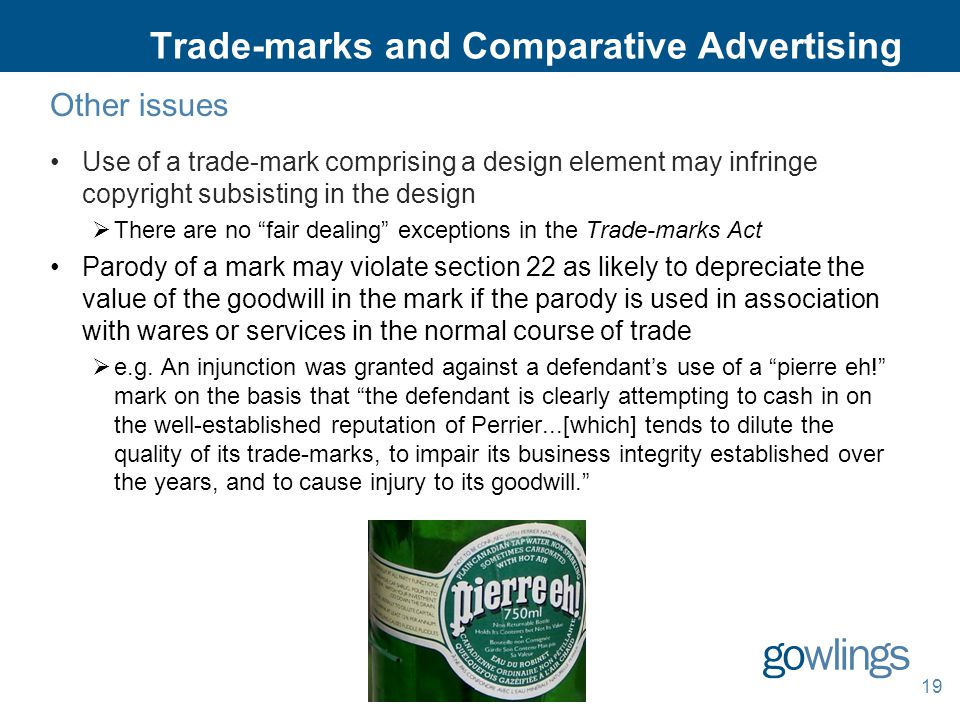 Trade-marks and Comparative Advertising Other issues Use of a trade-mark comprising a design element may infringe copyright subsisting in the design  There are no fair dealing exceptions in the Trade-marks Act Parody of a mark may violate section 22 as likely to depreciate the value of the goodwill in the mark if the parody is used in association with wares or services in the normal course of trade  e.g.