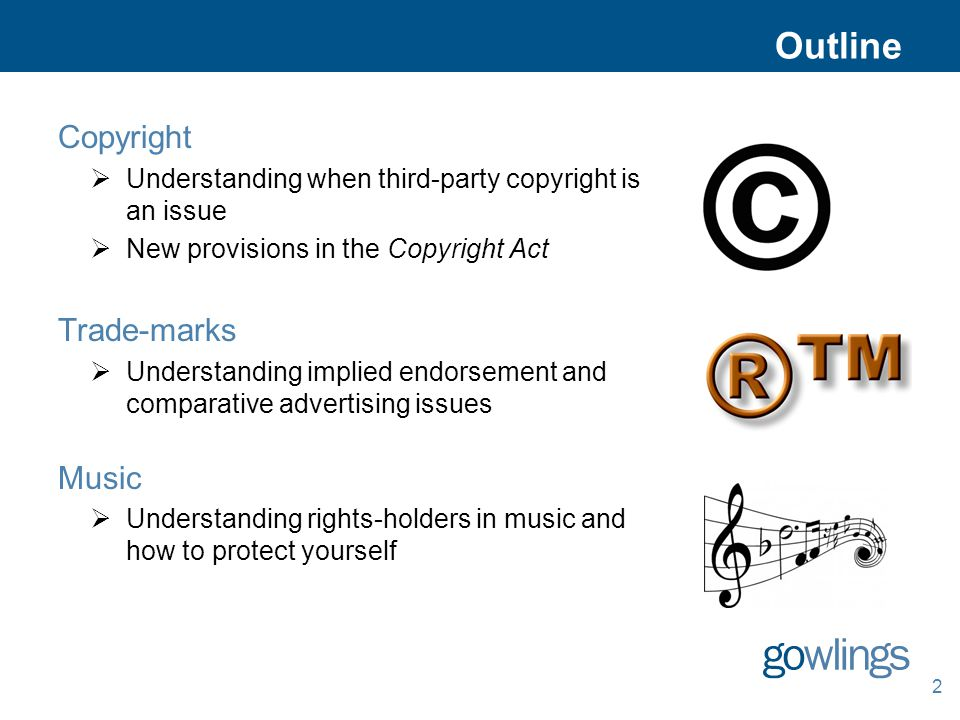2 Outline Copyright  Understanding when third-party copyright is an issue  New provisions in the Copyright Act Trade-marks  Understanding implied endorsement and comparative advertising issues Music  Understanding rights-holders in music and how to protect yourself