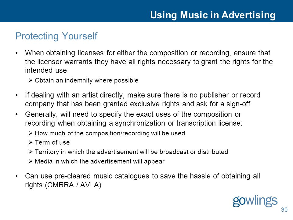Using Music in Advertising Protecting Yourself When obtaining licenses for either the composition or recording, ensure that the licensor warrants they have all rights necessary to grant the rights for the intended use  Obtain an indemnity where possible If dealing with an artist directly, make sure there is no publisher or record company that has been granted exclusive rights and ask for a sign-off Generally, will need to specify the exact uses of the composition or recording when obtaining a synchronization or transcription license:  How much of the composition/recording will be used  Term of use  Territory in which the advertisement will be broadcast or distributed  Media in which the advertisement will appear Can use pre-cleared music catalogues to save the hassle of obtaining all rights (CMRRA / AVLA) 30