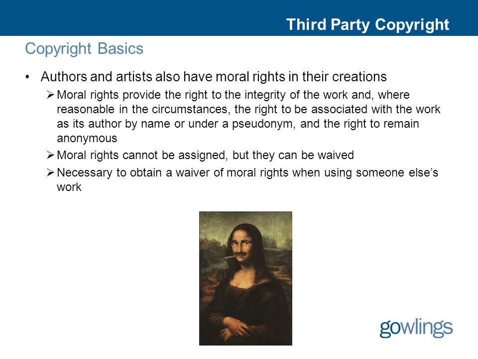 Third Party Copyright Copyright Basics Authors and artists also have moral rights in their creations  Moral rights provide the right to the integrity of the work and, where reasonable in the circumstances, the right to be associated with the work as its author by name or under a pseudonym, and the right to remain anonymous  Moral rights cannot be assigned, but they can be waived  Necessary to obtain a waiver of moral rights when using someone else's work