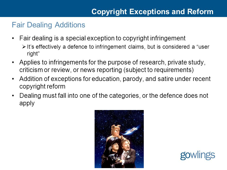 Copyright Exceptions and Reform Fair Dealing Additions Fair dealing is a special exception to copyright infringement  It's effectively a defence to infringement claims, but is considered a user right Applies to infringements for the purpose of research, private study, criticism or review, or news reporting (subject to requirements) Addition of exceptions for education, parody, and satire under recent copyright reform Dealing must fall into one of the categories, or the defence does not apply