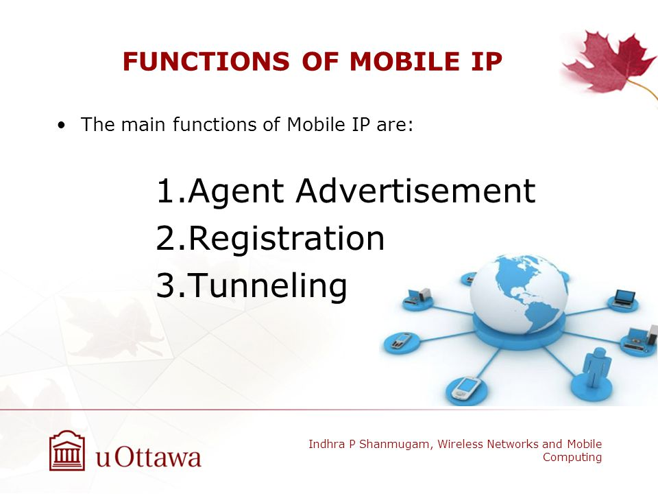 MINIMAL ENCAPSULATION Devised to avoid redundancy from IP-in-IP Datagram should be not fragmented before encapsulation Minimal Forwarding Header is used No additional IP header is added Indhra P Shanmugam, Wireless Networks and Mobile Computing