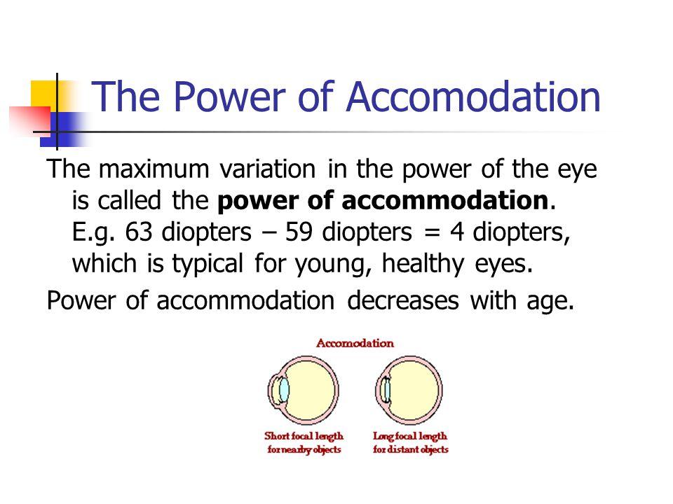The Power of Accomodation The maximum variation in the power of the eye is called the power of accommodation. E.g. 63 diopters – 59 diopters = 4 diopt