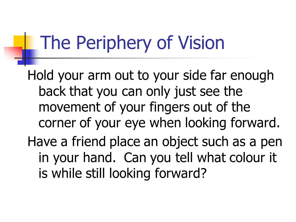 The Periphery of Vision Hold your arm out to your side far enough back that you can only just see the movement of your fingers out of the corner of your eye when looking forward.