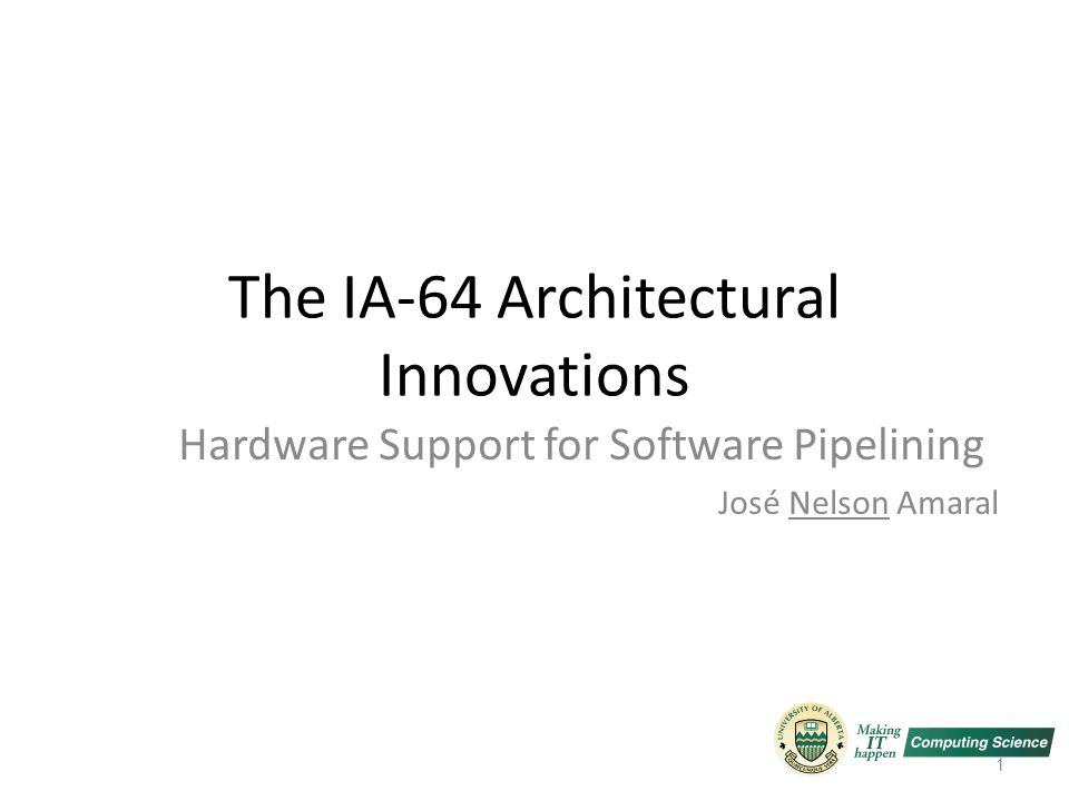 The IA-64 Architectural Innovations Hardware Support for Software Pipelining José Nelson Amaral 1