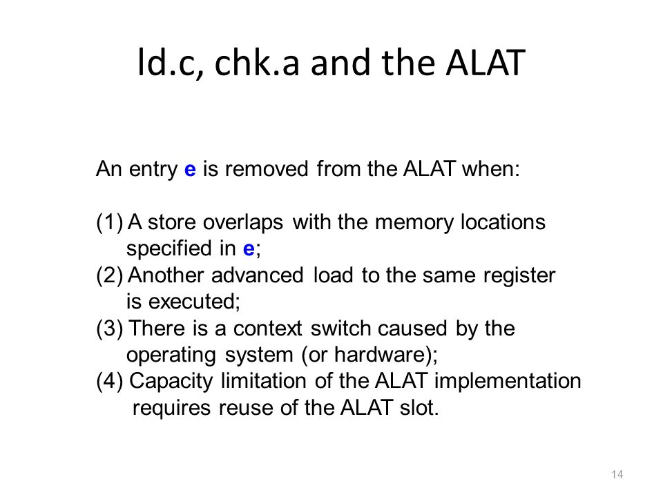 ld.c, chk.a and the ALAT 14 An entry e is removed from the ALAT when: (1) A store overlaps with the memory locations specified in e; (2) Another advanced load to the same register is executed; (3) There is a context switch caused by the operating system (or hardware); (4) Capacity limitation of the ALAT implementation requires reuse of the ALAT slot.