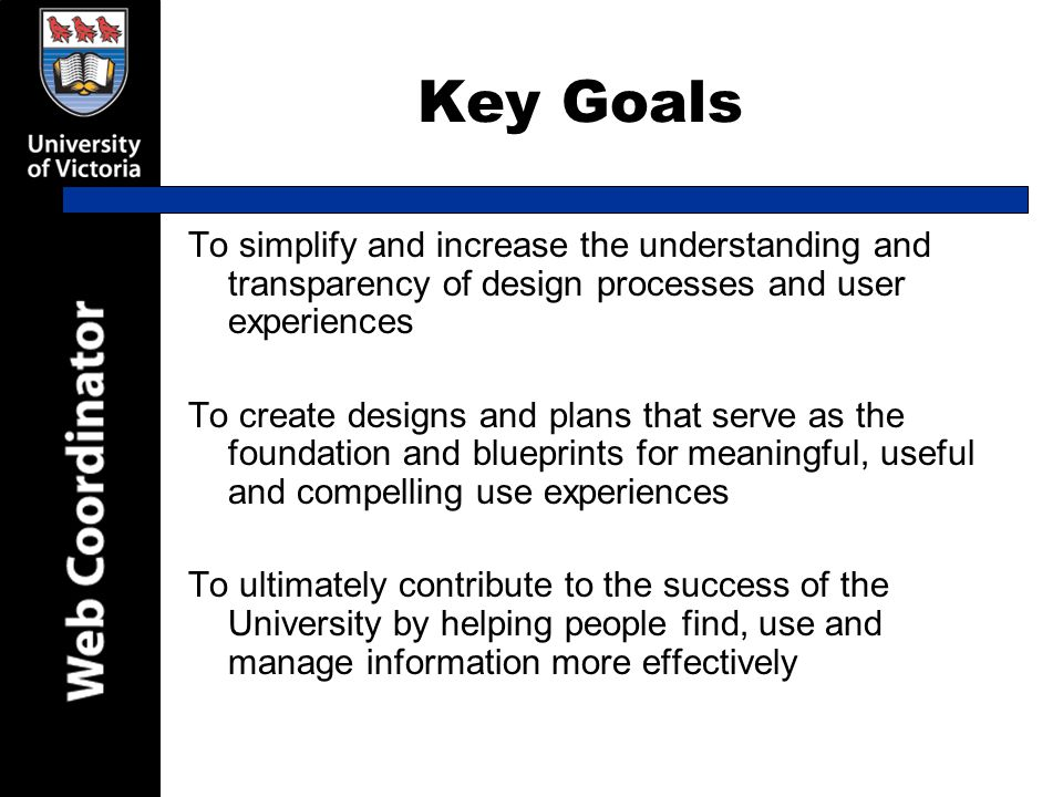 Key Goals To simplify and increase the understanding and transparency of design processes and user experiences To create designs and plans that serve