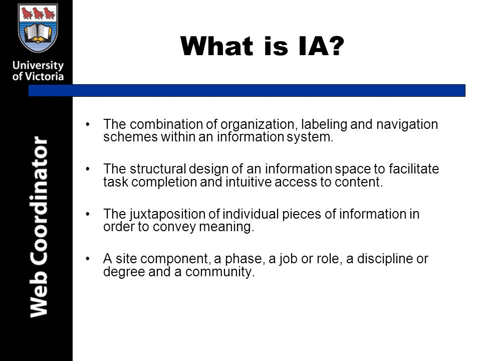 What is IA? The combination of organization, labeling and navigation schemes within an information system. The structural design of an information spa