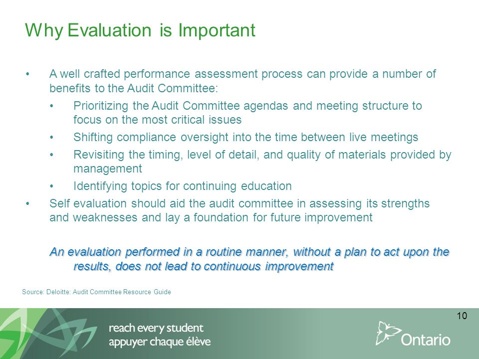 10 A well crafted performance assessment process can provide a number of benefits to the Audit Committee: Prioritizing the Audit Committee agendas and meeting structure to focus on the most critical issues Shifting compliance oversight into the time between live meetings Revisiting the timing, level of detail, and quality of materials provided by management Identifying topics for continuing education Self evaluation should aid the audit committee in assessing its strengths and weaknesses and lay a foundation for future improvement An evaluation performed in a routine manner, without a plan to act upon the results, does not lead to continuous improvement Why Evaluation is Important Source: Deloitte: Audit Committee Resource Guide