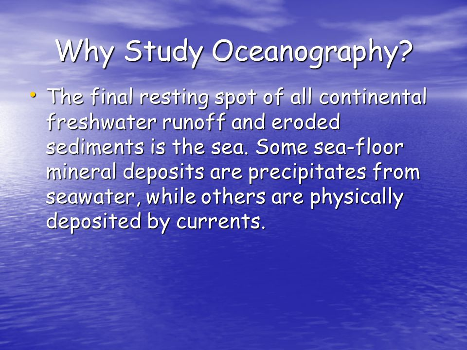 Why Study Oceanography? The final resting spot of all continental freshwater runoff and eroded sediments is the sea. Some sea-floor mineral deposits a