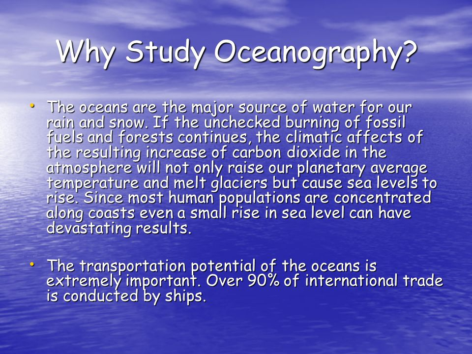 Why Study Oceanography? The oceans are the major source of water for our rain and snow. If the unchecked burning of fossil fuels and forests continues