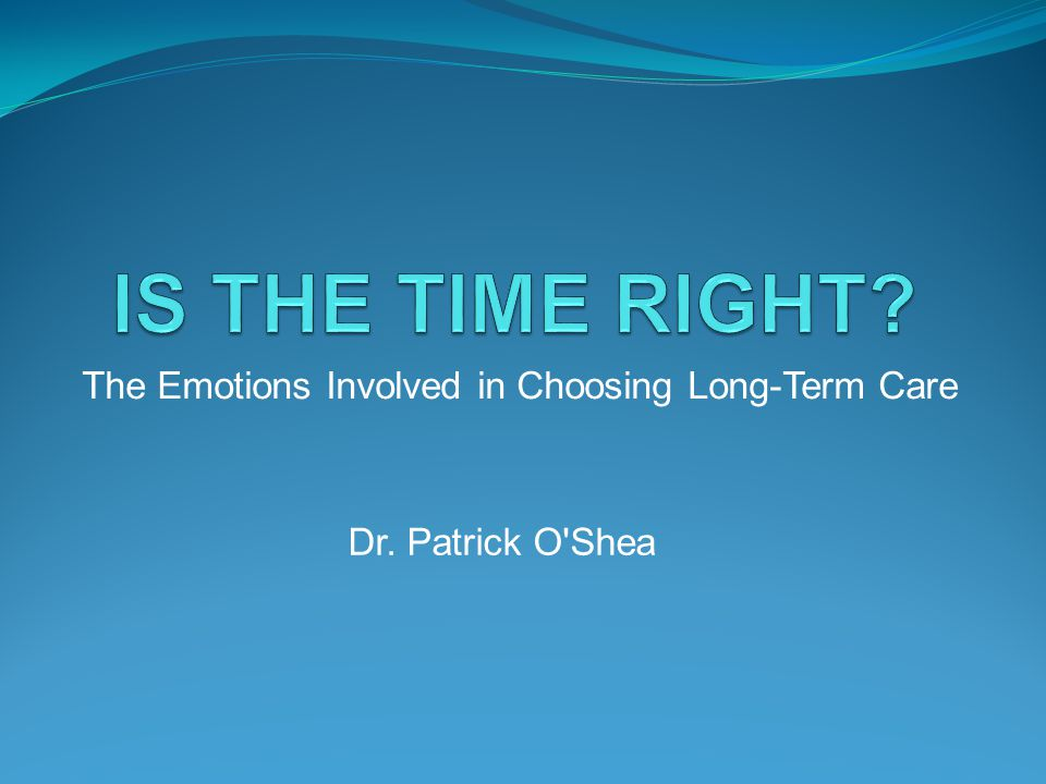 The Emotions Involved in Choosing Long-Term Care Dr. Patrick O Shea