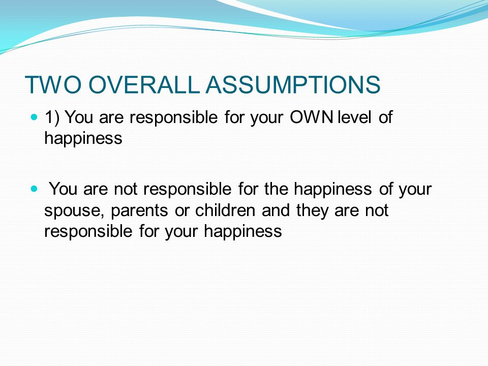 TWO OVERALL ASSUMPTIONS 1) You are responsible for your OWN level of happiness You are not responsible for the happiness of your spouse, parents or children and they are not responsible for your happiness