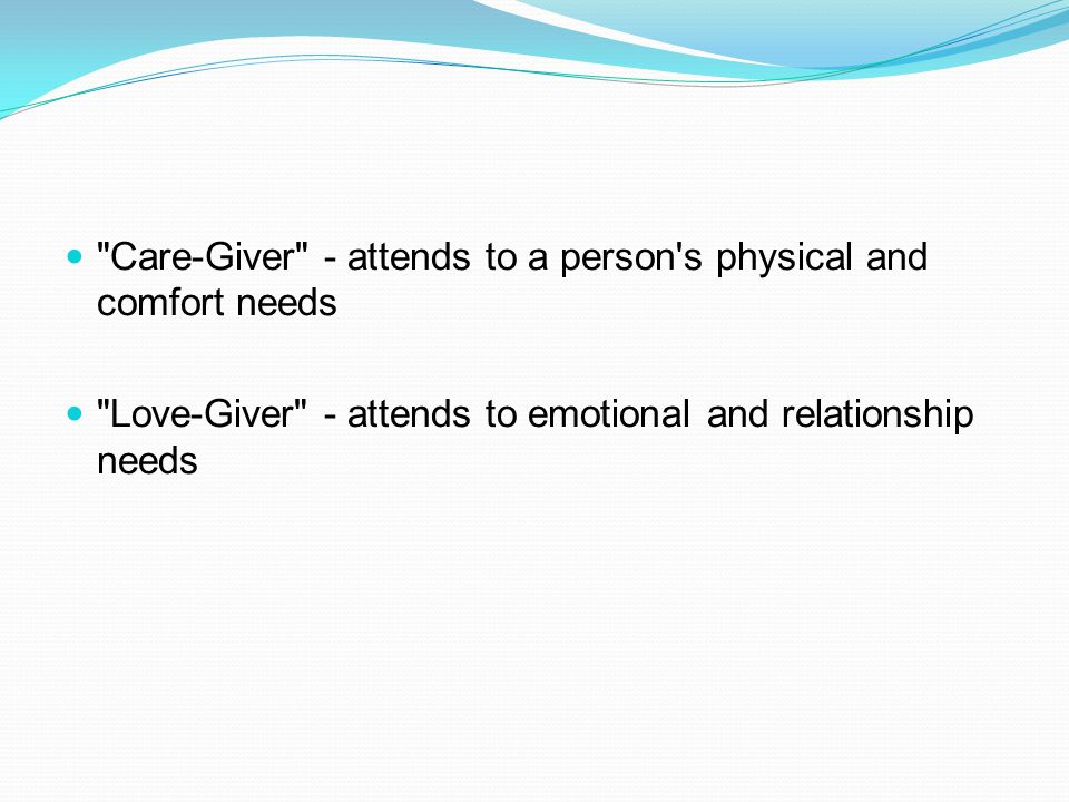 Care-Giver - attends to a person s physical and comfort needs Love-Giver - attends to emotional and relationship needs