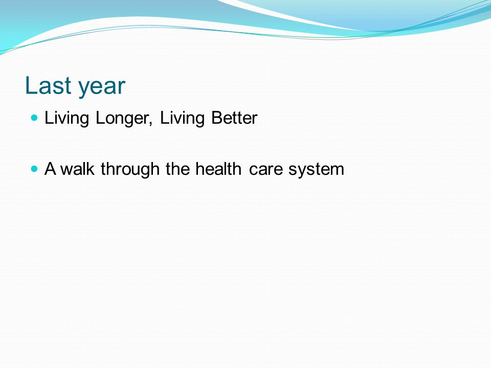 Last year Living Longer, Living Better A walk through the health care system