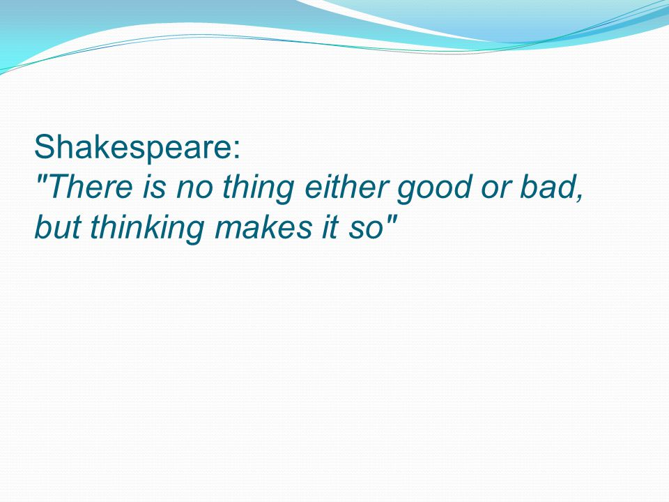 Shakespeare: There is no thing either good or bad, but thinking makes it so