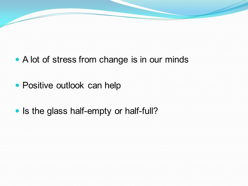 A lot of stress from change is in our minds Positive outlook can help Is the glass half-empty or half-full