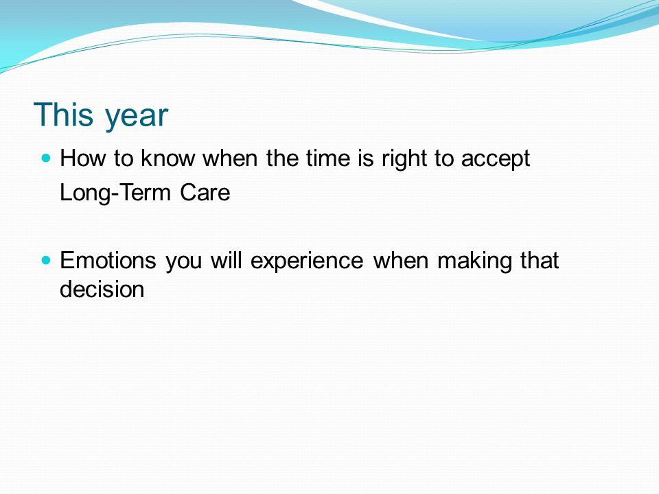 This year How to know when the time is right to accept Long-Term Care Emotions you will experience when making that decision