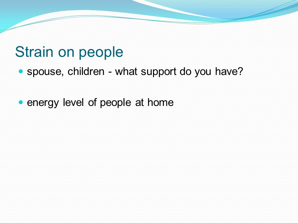 Strain on people spouse, children - what support do you have energy level of people at home