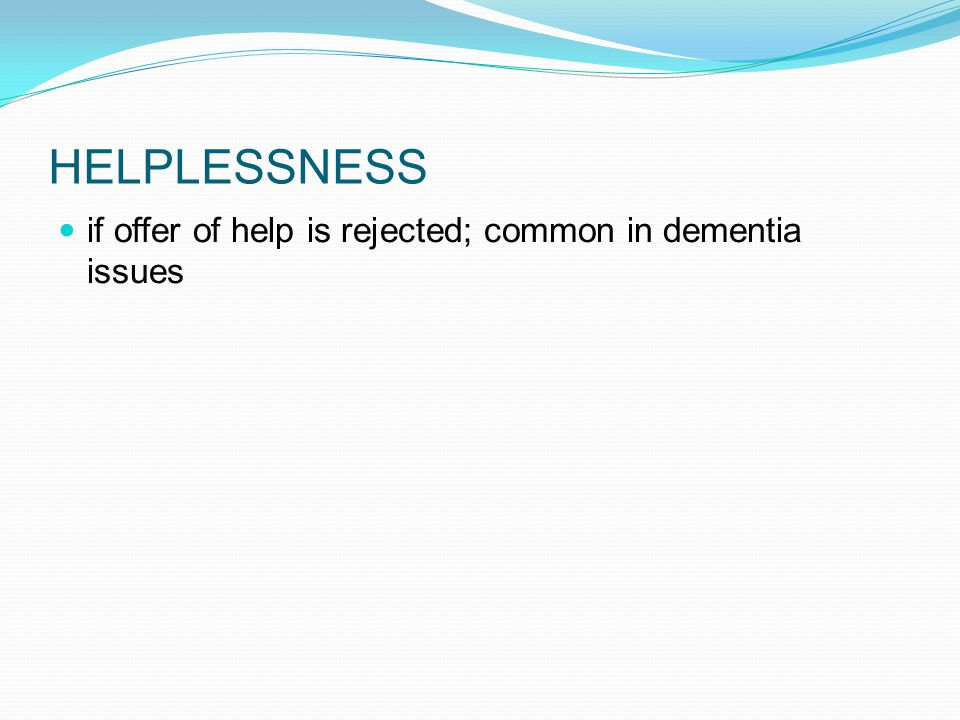 HELPLESSNESS if offer of help is rejected; common in dementia issues