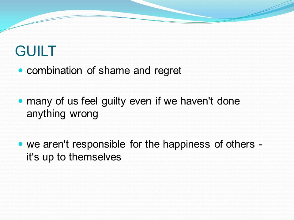 GUILT combination of shame and regret many of us feel guilty even if we haven t done anything wrong we aren t responsible for the happiness of others - it s up to themselves