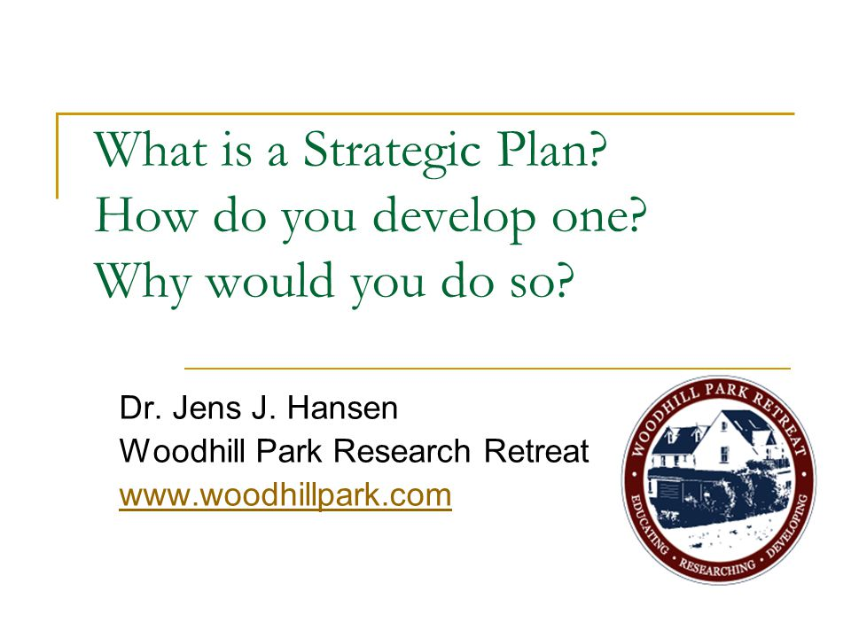 What is a Strategic Plan? How do you develop one? Why would you do so? Dr. Jens J. Hansen Woodhill Park Research Retreat www.woodhillpark.com