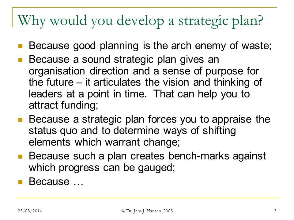 25/08/2014 © Dr.Jens J. Hansen, 2008 3 Why would you develop a strategic plan.