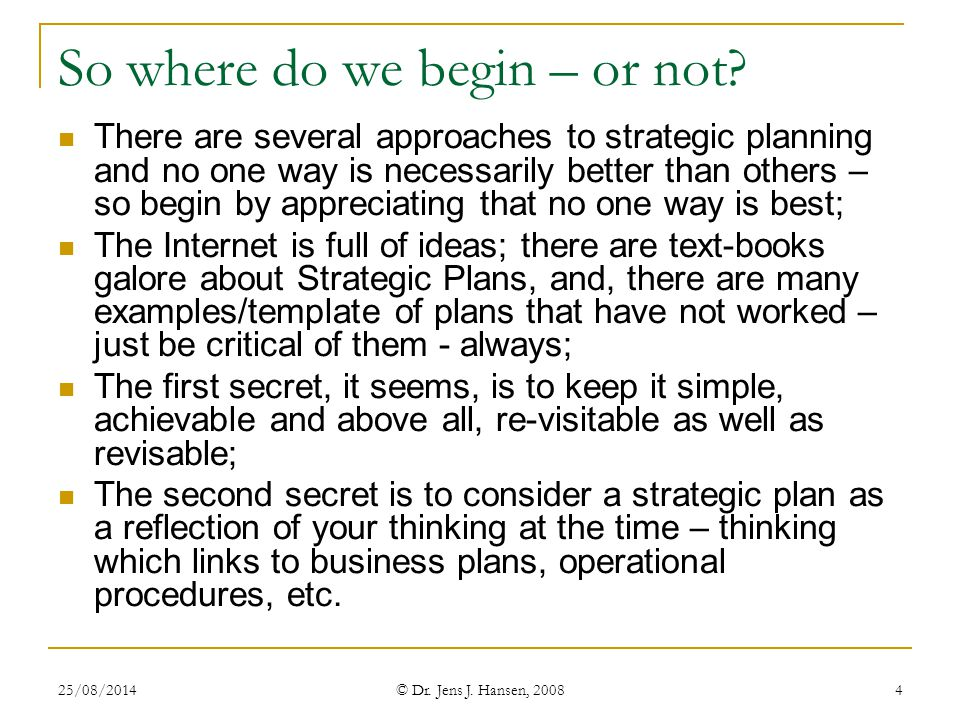 25/08/2014 © Dr. Jens J. Hansen, 2008 4 So where do we begin – or not? There are several approaches to strategic planning and no one way is necessaril