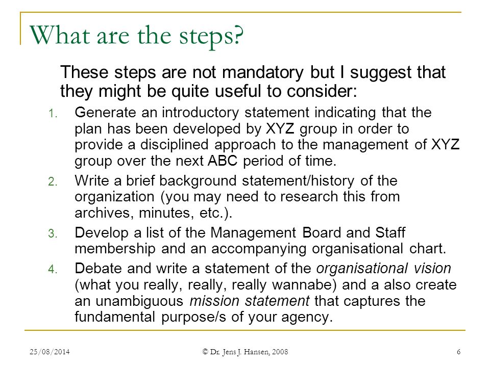 25/08/2014 © Dr. Jens J. Hansen, 2008 6 What are the steps? These steps are not mandatory but I suggest that they might be quite useful to consider: 1