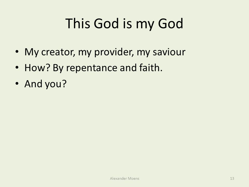 This God is my God My creator, my provider, my saviour How? By repentance and faith. And you? Alexander Moens13