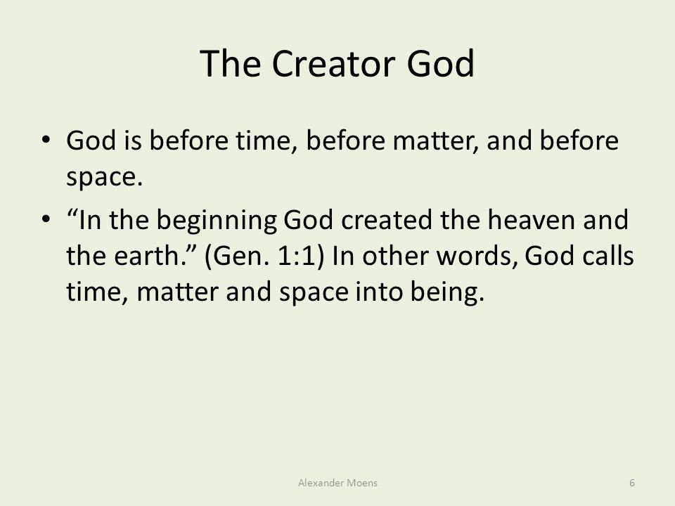 "The Creator God God is before time, before matter, and before space. ""In the beginning God created the heaven and the earth."" (Gen. 1:1) In other word"