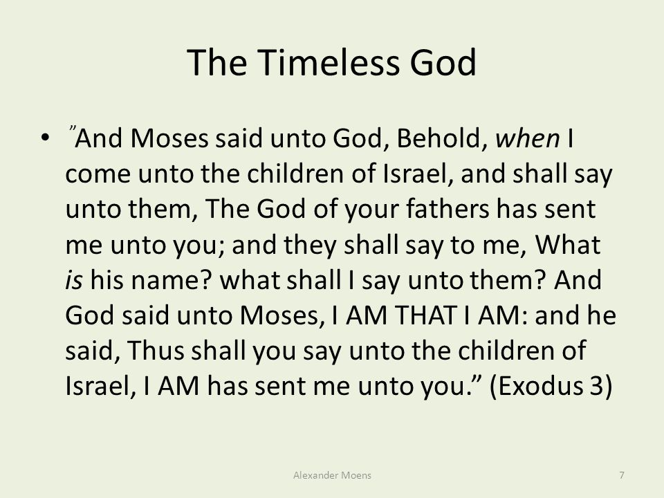 The Timeless God And Moses said unto God, Behold, when I come unto the children of Israel, and shall say unto them, The God of your fathers has sent me unto you; and they shall say to me, What is his name.