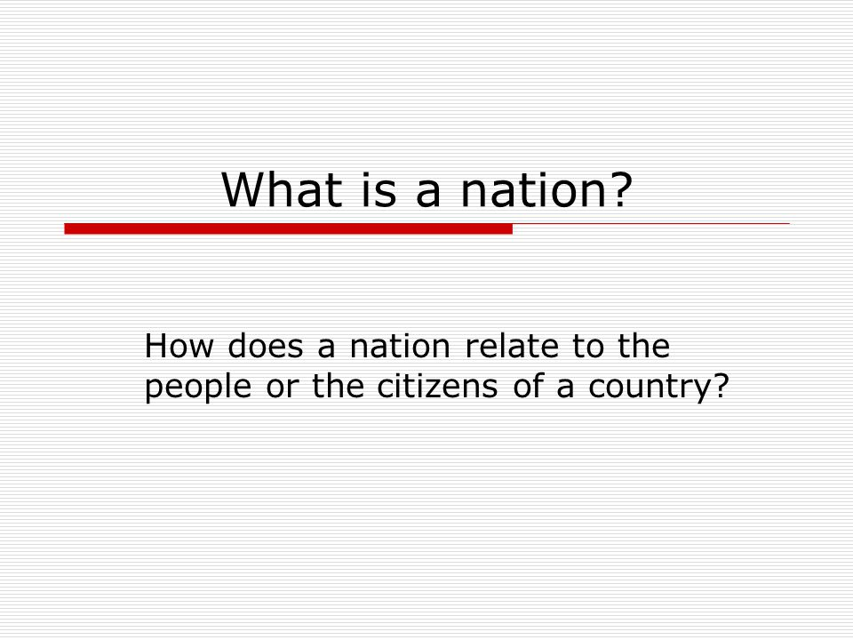 What is a nation? How does a nation relate to the people or the citizens of a country?