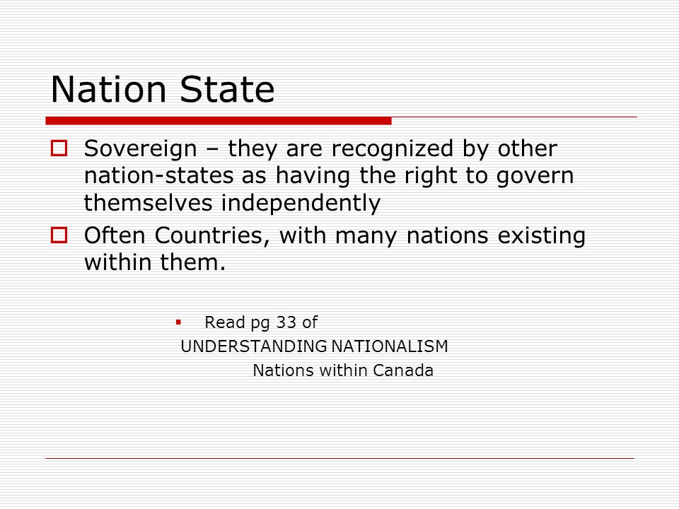 Nation State  Sovereign – they are recognized by other nation-states as having the right to govern themselves independently  Often Countries, with m