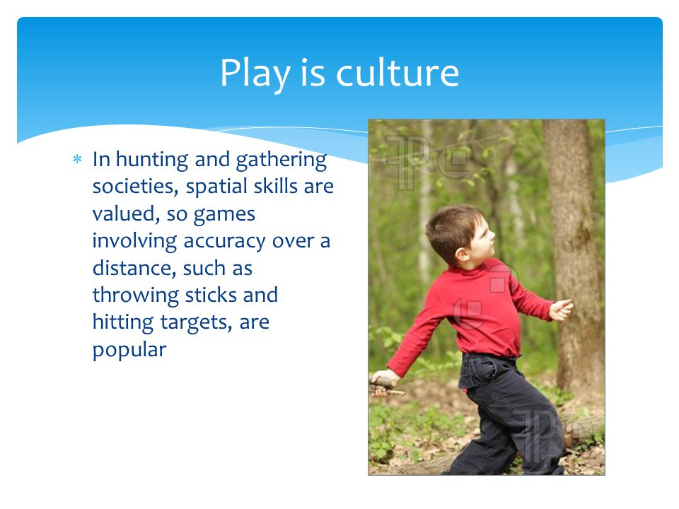  In hunting and gathering societies, spatial skills are valued, so games involving accuracy over a distance, such as throwing sticks and hitting targets, are popular Play is culture
