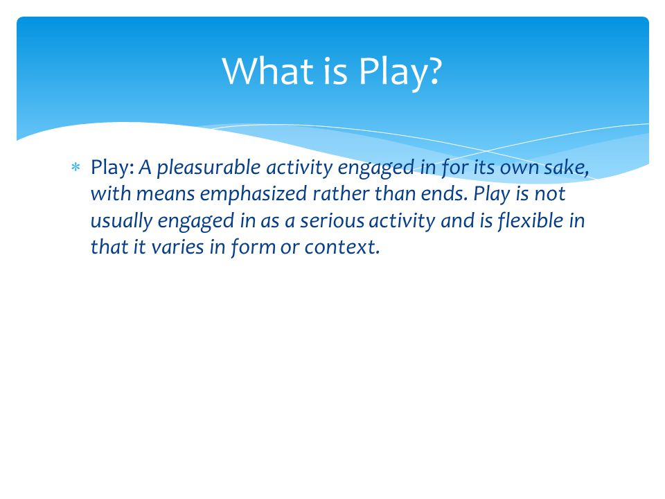 Play: A pleasurable activity engaged in for its own sake, with means emphasized rather than ends. Play is not usually engaged in as a serious activi