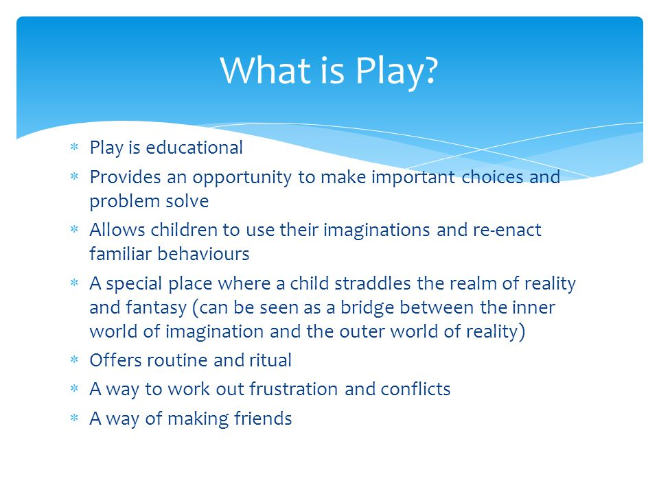  Play is educational  Provides an opportunity to make important choices and problem solve  Allows children to use their imaginations and re-enact familiar behaviours  A special place where a child straddles the realm of reality and fantasy (can be seen as a bridge between the inner world of imagination and the outer world of reality)  Offers routine and ritual  A way to work out frustration and conflicts  A way of making friends What is Play
