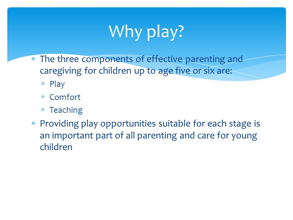  The three components of effective parenting and caregiving for children up to age five or six are:  Play  Comfort  Teaching  Providing play opportunities suitable for each stage is an important part of all parenting and care for young children Why play?