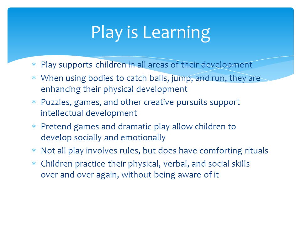  Play supports children in all areas of their development  When using bodies to catch balls, jump, and run, they are enhancing their physical development  Puzzles, games, and other creative pursuits support intellectual development  Pretend games and dramatic play allow children to develop socially and emotionally  Not all play involves rules, but does have comforting rituals  Children practice their physical, verbal, and social skills over and over again, without being aware of it Play is Learning
