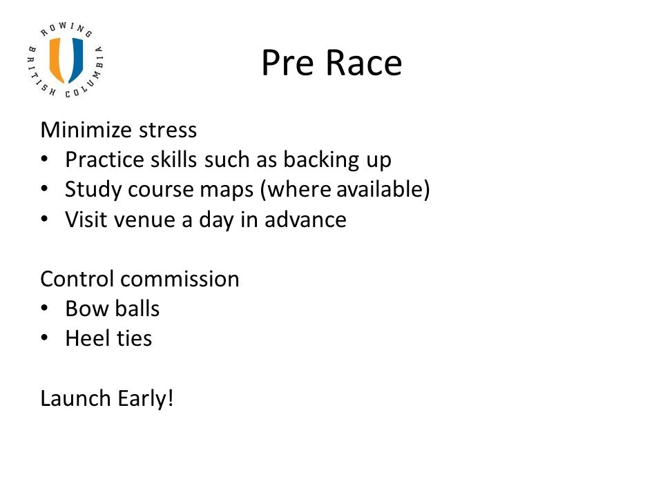 Pre Race Minimize stress Practice skills such as backing up Study course maps (where available) Visit venue a day in advance Control commission Bow balls Heel ties Launch Early!