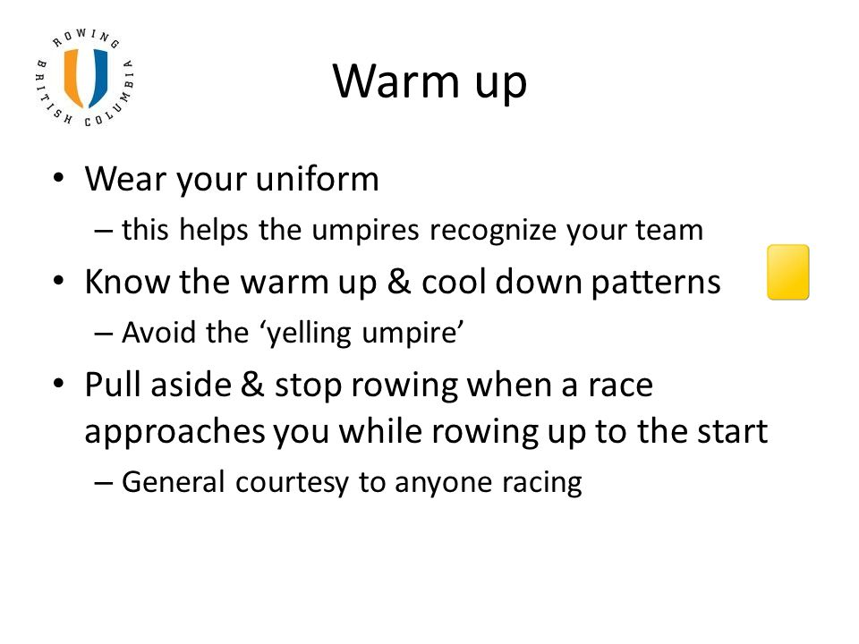 Warm up Wear your uniform – this helps the umpires recognize your team Know the warm up & cool down patterns – Avoid the 'yelling umpire' Pull aside & stop rowing when a race approaches you while rowing up to the start – General courtesy to anyone racing
