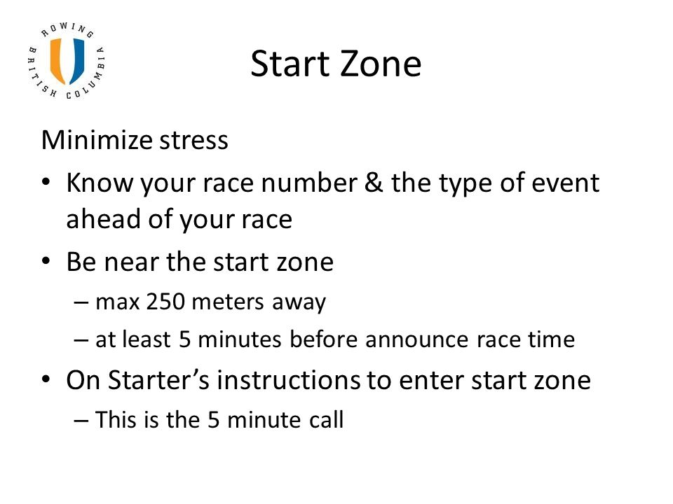 Start Zone Minimize stress Know your race number & the type of event ahead of your race Be near the start zone – max 250 meters away – at least 5 minu