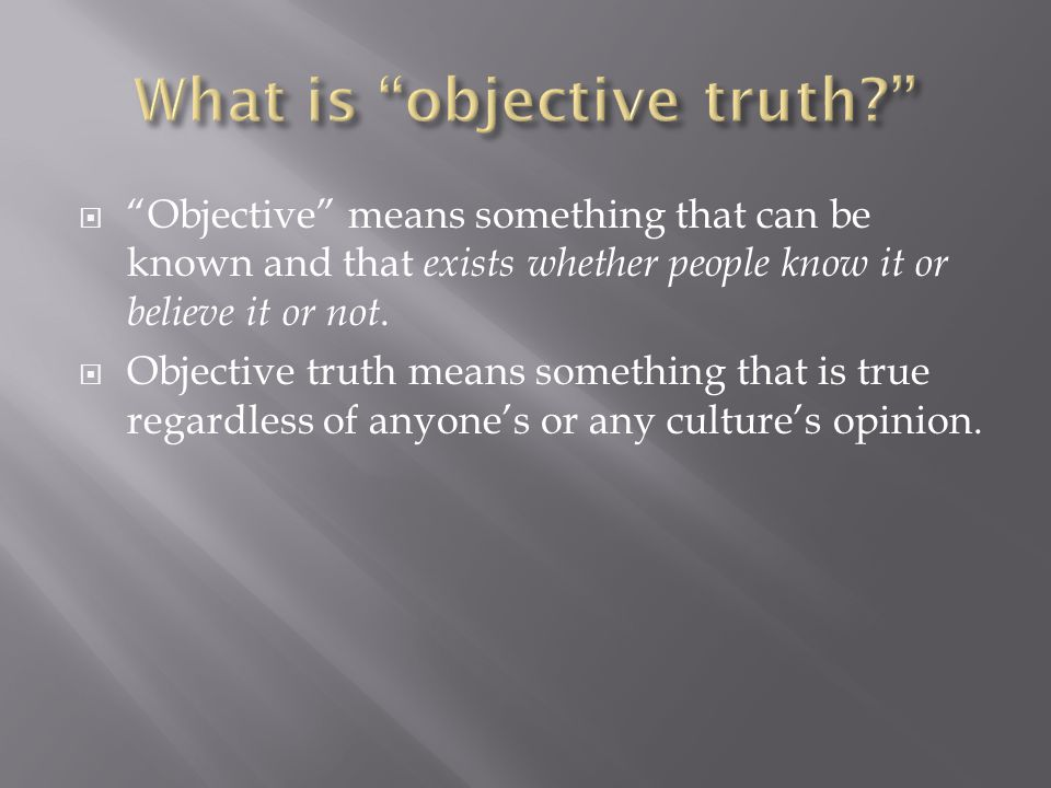  Objective means something that can be known and that exists whether people know it or believe it or not.