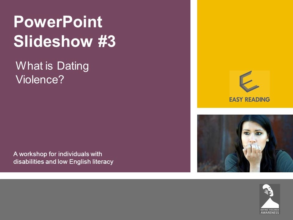 What is Dating Violence? PowerPoint Slideshow #3 A workshop for individuals with disabilities and low English literacy
