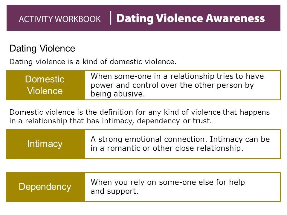 Dating Violence Dating violence is a kind of domestic violence. Domestic Violence When some-one in a relationship tries to have power and control over