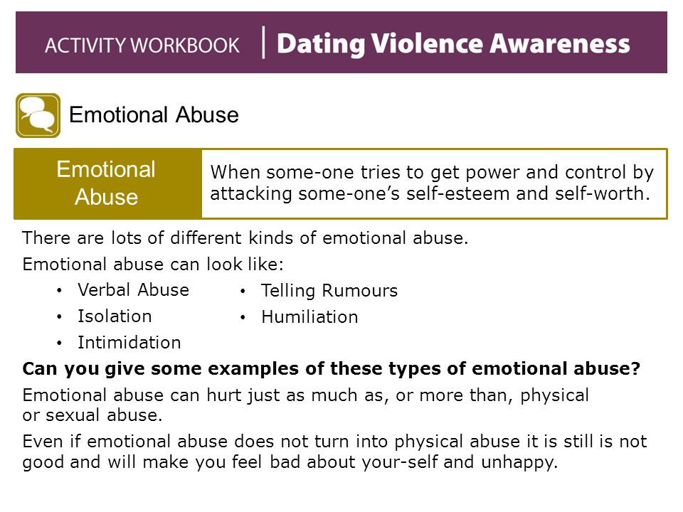 Emotional Abuse When some-one tries to get power and control by attacking some-one's self-esteem and self-worth. There are lots of different kinds of